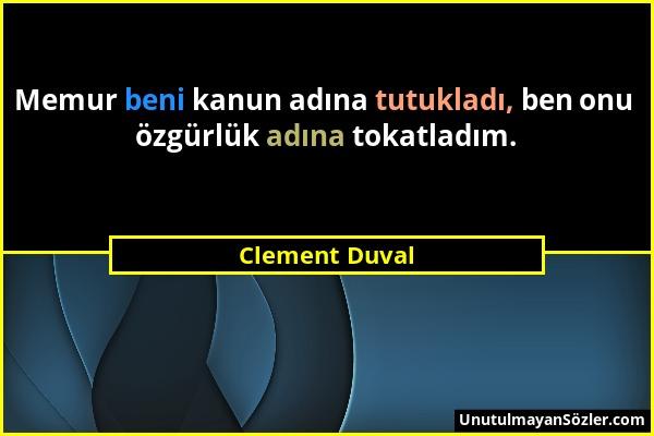 Clement Duval - Memur beni kanun adına tutukladı, ben onu özgürlük adına tokatladım....