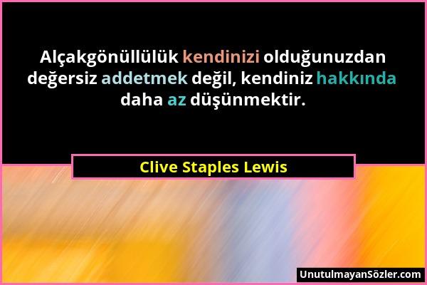 Clive Staples Lewis - Alçakgönüllülük kendinizi olduğunuzdan değersiz addetmek değil, kendiniz hakkında daha az düşünmektir....