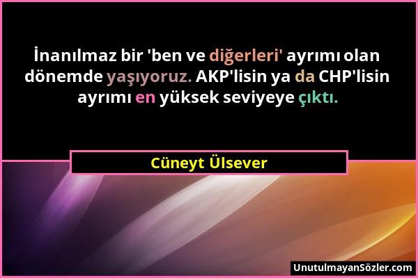Cüneyt Ülsever - İnanılmaz bir 'ben ve diğerleri' ayrımı olan dönemde yaşıyoruz. AKP'lisin ya da CHP'lisin ayrımı en yüksek seviyeye çıktı....