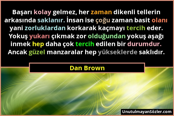 Dan Brown - Başarı kolay gelmez, her zaman dikenli tellerin arkasında saklanır. İnsan ise çoğu zaman basit olanı yani zorluklardan korkarak kaçmayı te...