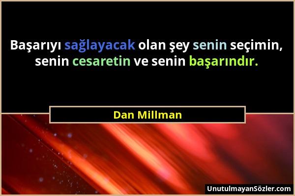 Dan Millman - Başarıyı sağlayacak olan şey senin seçimin, senin cesaretin ve senin başarındır....
