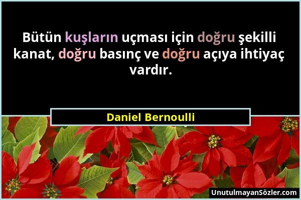 Daniel Bernoulli - Bütün kuşların uçması için doğru şekilli kanat, doğru basınç ve doğru açıya ihtiyaç vardır....