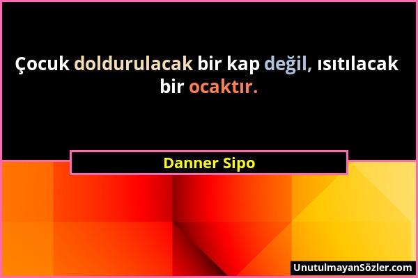 Danner Sipo - Çocuk doldurulacak bir kap değil, ısıtılacak bir ocaktır....