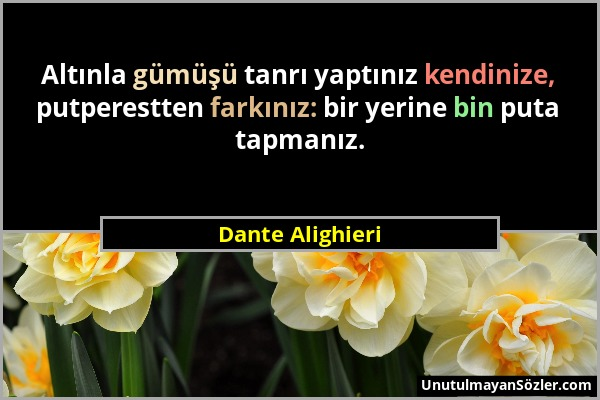 Dante Alighieri - Altınla gümüşü tanrı yaptınız kendinize, putperestten farkınız: bir yerine bin puta tapmanız....