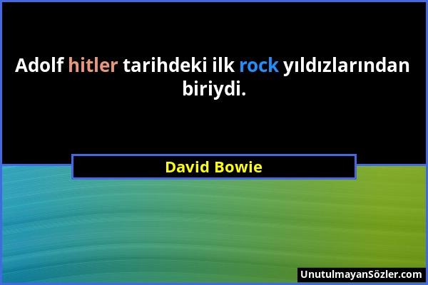 David Bowie - Adolf hitler tarihdeki ilk rock yıldızlarından biriydi....