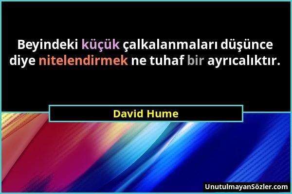 David Hume - Beyindeki küçük çalkalanmaları düşünce diye nitelendirmek ne tuhaf bir ayrıcalıktır....