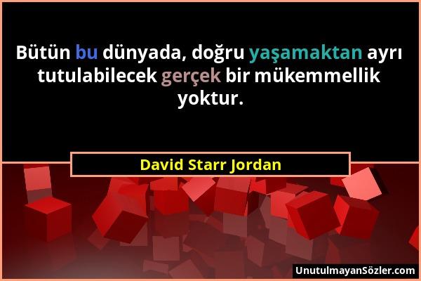 David Starr Jordan - Bütün bu dünyada, doğru yaşamaktan ayrı tutulabilecek gerçek bir mükemmellik yoktur....
