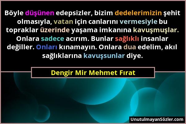 Dengir Mir Mehmet Fırat - Böyle düşünen edepsizler, bizim dedelerimizin şehit olmasıyla, vatan için canlarını vermesiyle bu topraklar üzerinde yaşama...