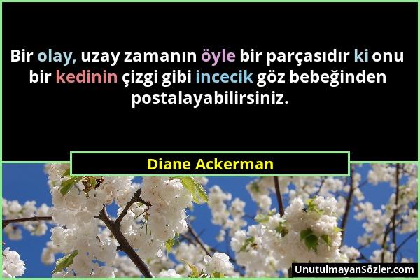 Diane Ackerman - Bir olay, uzay zamanın öyle bir parçasıdır ki onu bir kedinin çizgi gibi incecik göz bebeğinden postalayabilirsiniz....