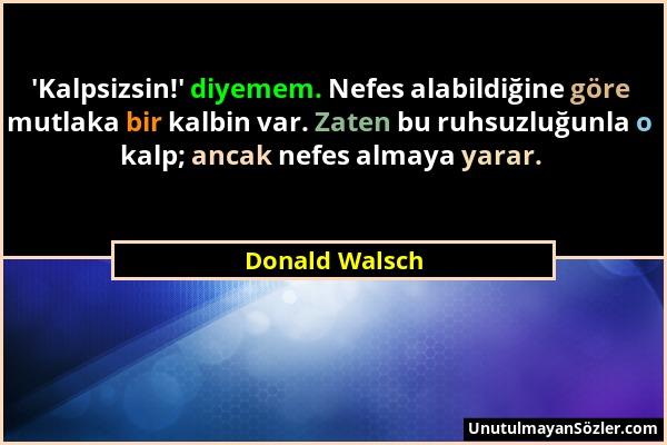Donald Walsch - 'Kalpsizsin!' diyemem. Nefes alabildiğine göre mutlaka bir kalbin var. Zaten bu ruhsuzluğunla o kalp; ancak nefes almaya yarar....