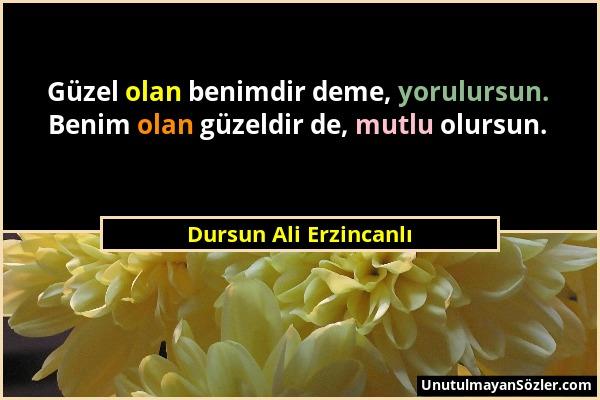 Dursun Ali Erzincanlı - Güzel olan benimdir deme, yorulursun. Benim olan güzeldir de, mutlu olursun....