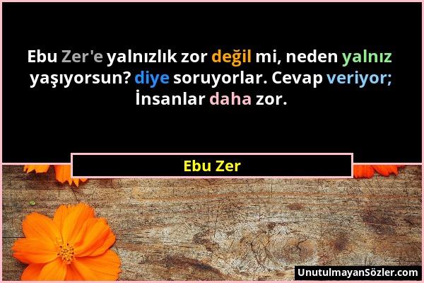 Ebu Zer - Ebu Zer'e yalnızlık zor değil mi, neden yalnız yaşıyorsun? diye soruyorlar. Cevap veriyor; İnsanlar daha zor....