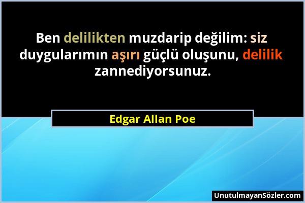 Edgar Allan Poe - Ben delilikten muzdarip değilim: siz duygularımın aşırı güçlü oluşunu, delilik zannediyorsunuz....