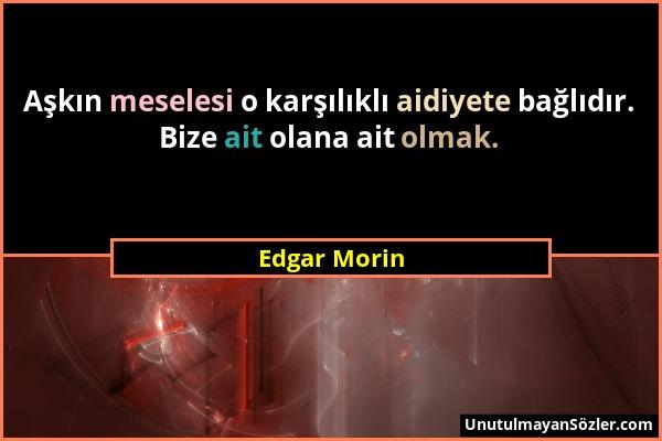 Edgar Morin - Aşkın meselesi o karşılıklı aidiyete bağlıdır. Bize ait olana ait olmak....
