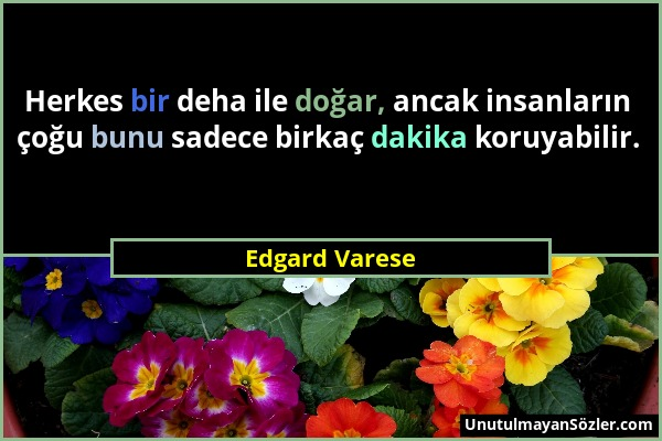 Edgard Varese - Herkes bir deha ile doğar, ancak insanların çoğu bunu sadece birkaç dakika koruyabilir....