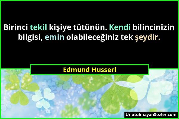 Edmund Husserl - Birinci tekil kişiye tütünün. Kendi bilincinizin bilgisi, emin olabileceğiniz tek şeydir....