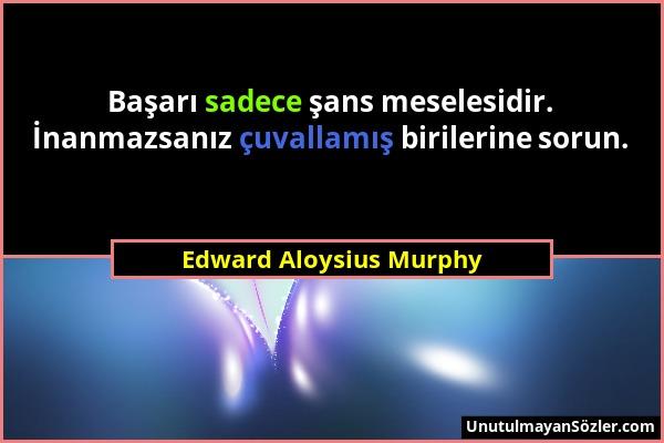 Edward Aloysius Murphy - Başarı sadece şans meselesidir. İnanmazsanız çuvallamış birilerine sorun....