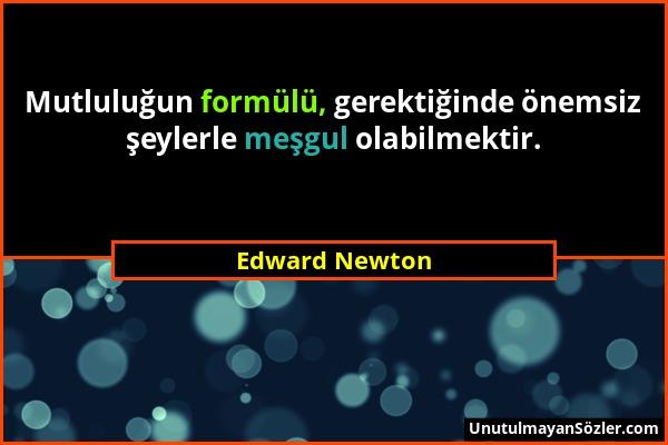 Edward Newton - Mutluluğun formülü, gerektiğinde önemsiz şeylerle meşgul olabilmektir....