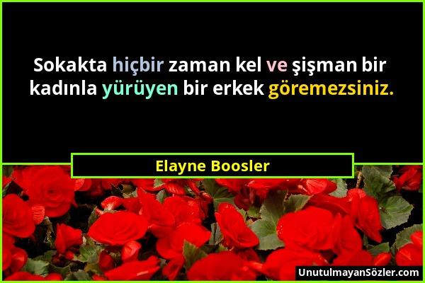 Elayne Boosler - Sokakta hiçbir zaman kel ve şişman bir kadınla yürüyen bir erkek göremezsiniz....