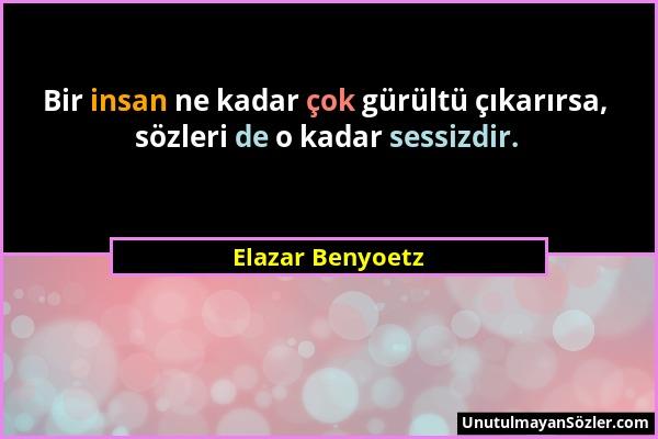 Elazar Benyoetz - Bir insan ne kadar çok gürültü çıkarırsa, sözleri de o kadar sessizdir....