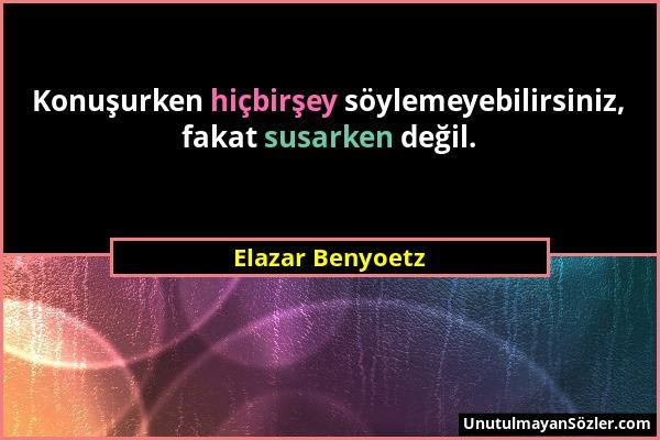 Elazar Benyoetz - Konuşurken hiçbirşey söylemeyebilirsiniz, fakat susarken değil....