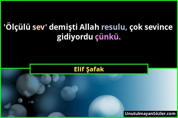 Elif Şafak - 'Ölçülü sev' demişti Allah resulu, çok sevince gidiyordu çünkü....