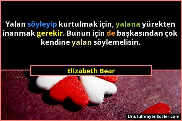 Elizabeth Bear - Yalan söyleyip kurtulmak için, yalana yürekten inanmak gerekir. Bunun için de başkasından çok kendine yalan söylemelisin....