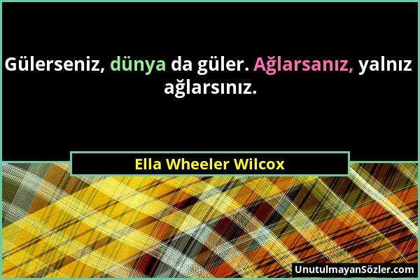 Ella Wheeler Wilcox - Gülerseniz, dünya da güler. Ağlarsanız, yalnız ağlarsınız....
