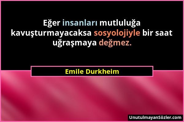 Emile Durkheim - Eğer insanları mutluluğa kavuşturmayacaksa sosyolojiyle bir saat uğraşmaya değmez....