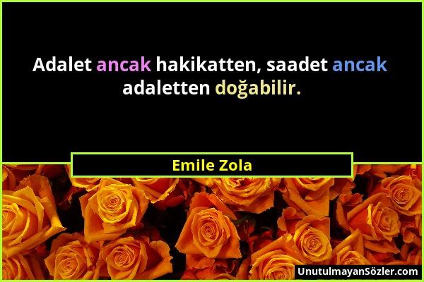Emile Zola - Adalet ancak hakikatten, saadet ancak adaletten doğabilir....