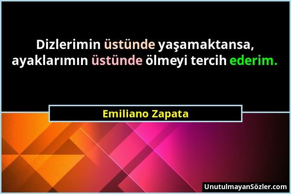 Emiliano Zapata - Dizlerimin üstünde yaşamaktansa, ayaklarımın üstünde ölmeyi tercih ederim....