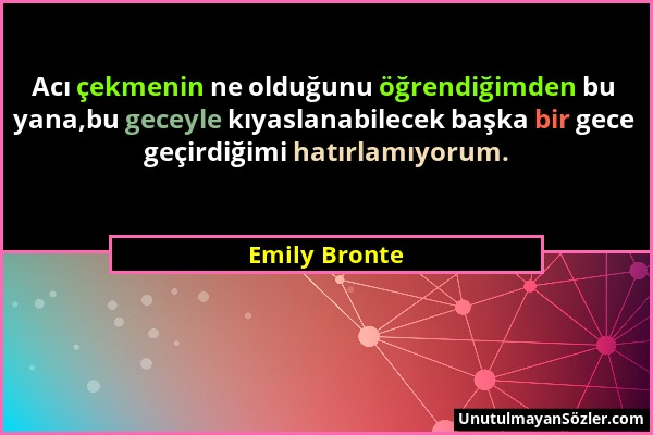 Emily Bronte - Acı çekmenin ne olduğunu öğrendiğimden bu yana,bu geceyle kıyaslanabilecek başka bir gece geçirdiğimi hatırlamıyorum....