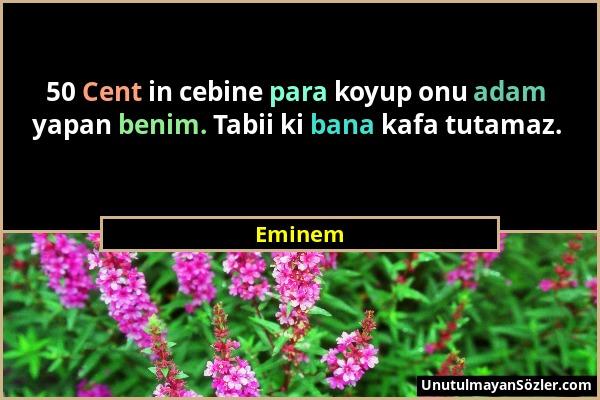 Eminem - 50 Cent in cebine para koyup onu adam yapan benim. Tabii ki bana kafa tutamaz....