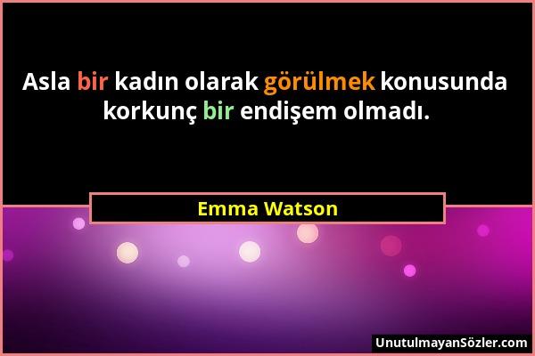 Emma Watson - Asla bir kadın olarak görülmek konusunda korkunç bir endişem olmadı....