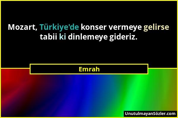 Emrah - Mozart, Türkiye'de konser vermeye gelirse tabii ki dinlemeye gideriz....