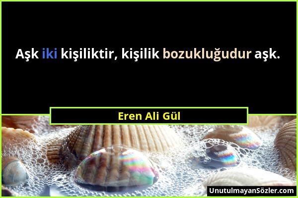 Eren Ali Gül - Aşk iki kişiliktir, kişilik bozukluğudur aşk....