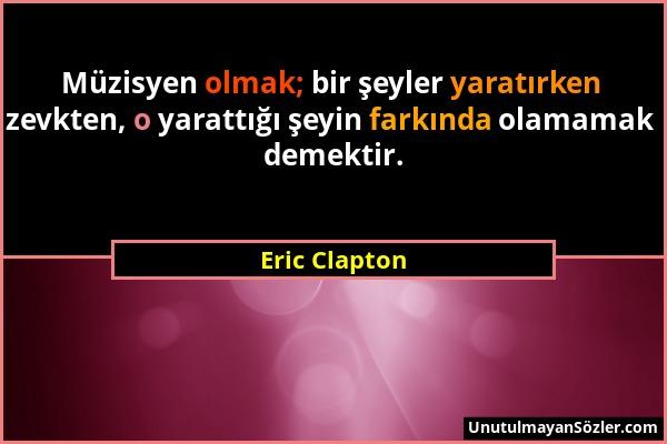 Eric Clapton - Müzisyen olmak; bir şeyler yaratırken zevkten, o yarattığı şeyin farkında olamamak demektir....