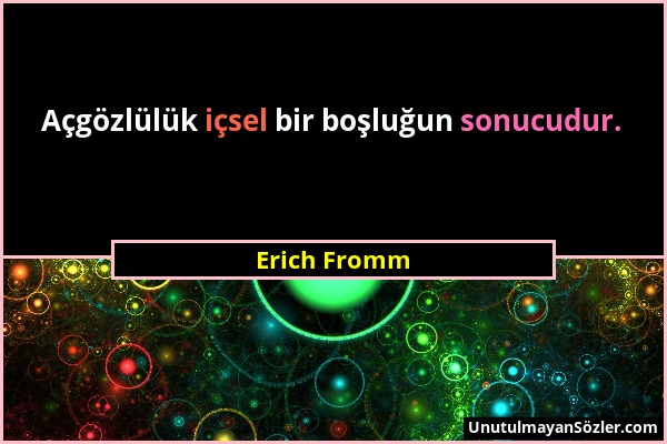 Erich Fromm - Açgözlülük içsel bir boşluğun sonucudur....