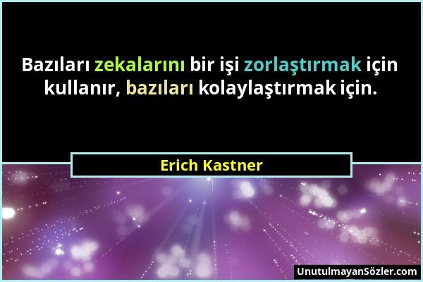 Erich Kastner - Bazıları zekalarını bir işi zorlaştırmak için kullanır, bazıları kolaylaştırmak için....