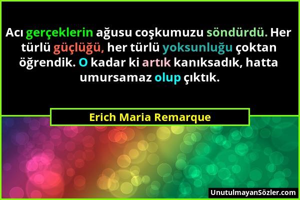 Erich Maria Remarque - Acı gerçeklerin ağusu coşkumuzu söndürdü. Her türlü güçlüğü, her türlü yoksunluğu çoktan öğrendik. O kadar ki artık kanıksadık,...