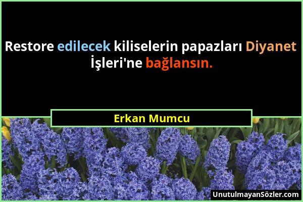 Erkan Mumcu - Restore edilecek kiliselerin papazları Diyanet İşleri'ne bağlansın....