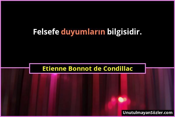Etienne Bonnot de Condillac - Felsefe duyumların bilgisidir....