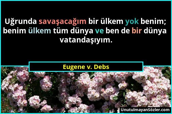 Eugene v. Debs - Uğrunda savaşacağım bir ülkem yok benim; benim ülkem tüm dünya ve ben de bir dünya vatandaşıyım....