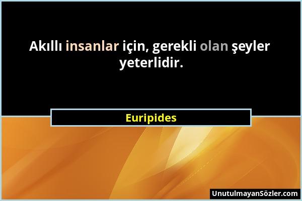 Euripides - Akıllı insanlar için, gerekli olan şeyler yeterlidir....
