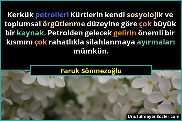 Faruk Sönmezoğlu - Kerkük petrolleri Kürtlerin kendi sosyolojik ve toplumsal örgütlenme düzeyine göre çok büyük bir kaynak. Petrolden gelecek gelirin...