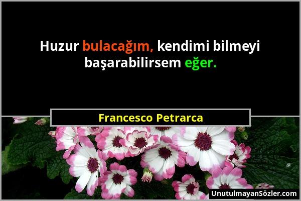 Francesco Petrarca - Huzur bulacağım, kendimi bilmeyi başarabilirsem eğer....