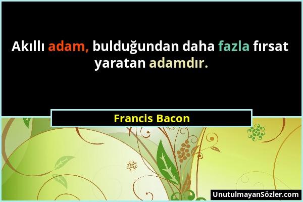 Francis Bacon - Akıllı adam, bulduğundan daha fazla fırsat yaratan adamdır....