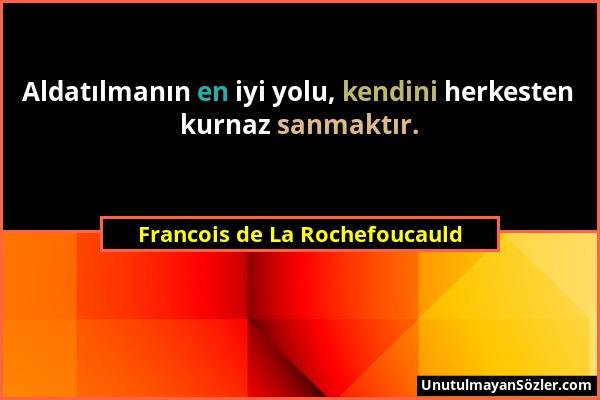 Francois de La Rochefoucauld - Aldatılmanın en iyi yolu, kendini herkesten kurnaz sanmaktır....