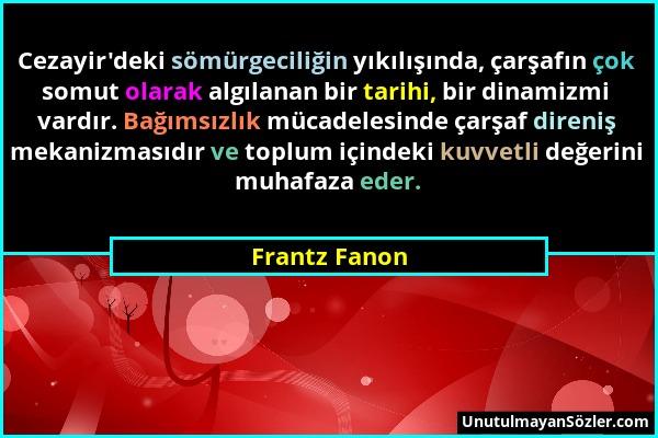 Frantz Fanon - Cezayir'deki sömürgeciliğin yıkılışında, çarşafın çok somut olarak algılanan bir tarihi, bir dinamizmi vardır. Bağımsızlık mücadelesind...