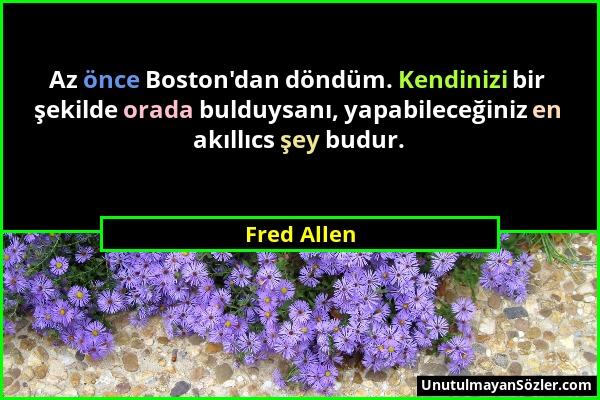 Fred Allen - Az önce Boston'dan döndüm. Kendinizi bir şekilde orada bulduysanı, yapabileceğiniz en akıllıcs şey budur....